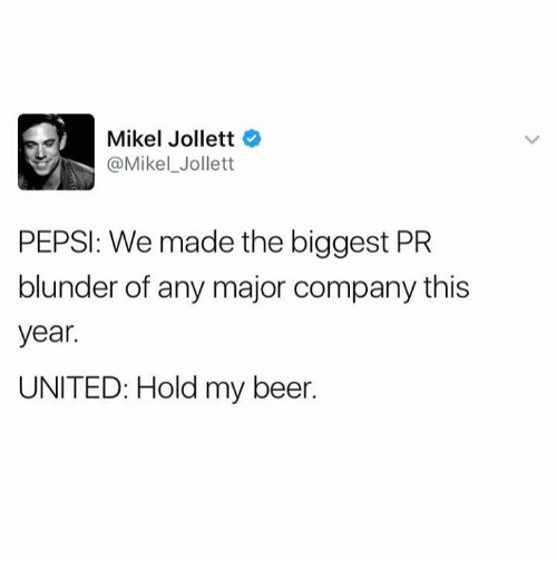 Beer, Dank, and Pepsi: Mikel Jollett  @Mikel Jollett  PEPSI: We made the biggest PR  blunder of any major company this  year.  UNITED: Hold my beer.