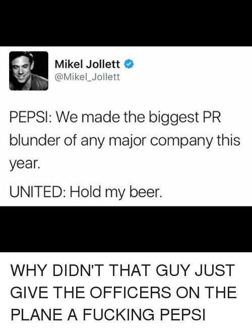 Beer, Fucking, and Memes: Mikel Jollett  @Mikel Jollett  PEPSI: We made the biggest PR  blunder of any major company this  year.  UNITED: Hold my beer. WHY DIDN'T THAT GUY JUST GIVE THE OFFICERS ON THE PLANE A FUCKING PEPSI