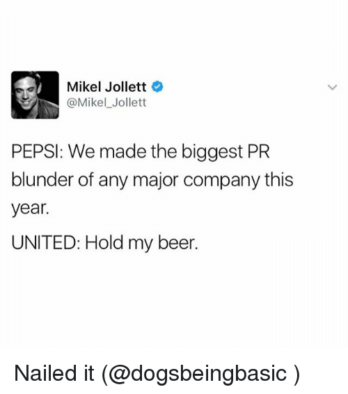 Beer, Funny, and Meme: Mikel Jollett  @Mikel Jollett  PEPSI: We made the biggest PR  blunder of any major company this  year.  UNITED: Hold my beer. Nailed it (@dogsbeingbasic )