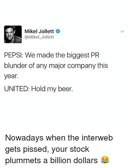 interweb: Mikel Jollett  @Mikel Jollett  PEPSI: We made the biggest PR  blunder of any major company this  year.  UNITED: Hold my beer. Nowadays when the interweb gets pissed, your stock plummets a billion dollars 😂