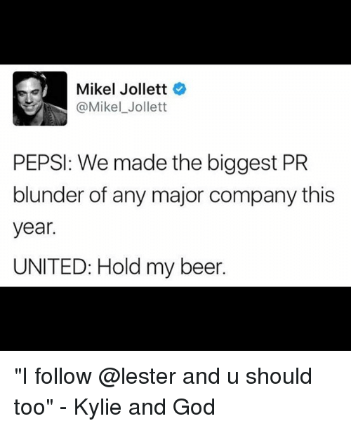 """Beer, God, and Memes: Mikel Jollett  @Mikel Jollett  PEPSI: We made the biggest PR  blunder of any major company this  year.  UNITED: Hold my beer. """"I follow @lester and u should too"""" - Kylie and God"""