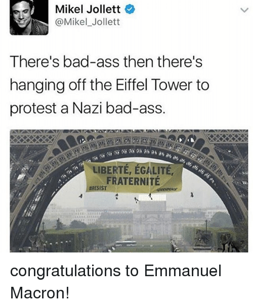 Emmanuel Macron: Mikel Jollett  @Mikel Jollett  There's bad-ass then there's  hanging off the Eiffel Tower to  protest a Nazi bad-ass.  LIBERTE, EGALITE,  FRATERNITE  RESIST congratulations to Emmanuel Macron!