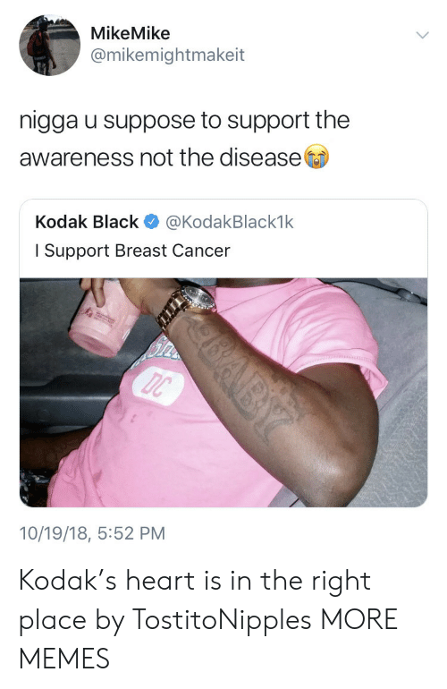 Dank, Memes, and Target: MikeMike  @mikemightmakeit  nigga u suppose to support the  awareness not the disease  Kodak Black @KodakBlack1k  l Support Breast Cancer  10/19/18, 5:52 PM Kodak's heart is in the right place by TostitoNipples MORE MEMES