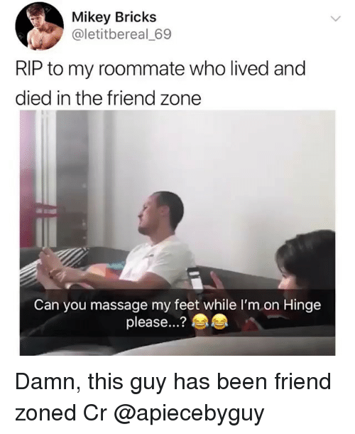 Massage, Memes, and Roommate: Mikey Bricks  @letitbereal 69  RIP to my roommate who lived and  died in the friend zone  Can you massage my feet while I'm on Hinge  please...? Damn, this guy has been friend zoned Cr @apiecebyguy