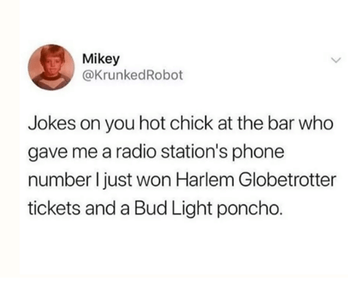 Dank, Phone, and Radio: Mikey  @KrunkedRobot  Jokes on you hot chick at the bar who  gave me a radio station's phone  number I just won Harlem Globetrotter  tickets and a Bud Light poncho.