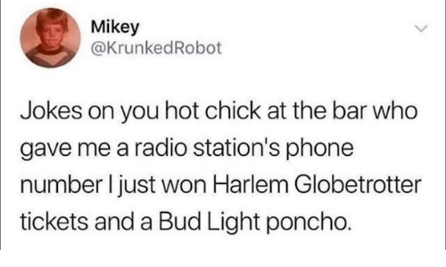 Dank, Phone, and Radio: Mikey  @KrunkedRobot  Jokes on you hot chick at the bar who  gave me a radio station's phone  number ljust won Harlem Globetrotter  tickets and a Bud Light poncho.