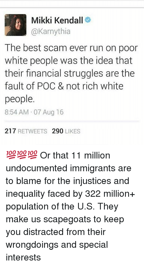 specials: Mikki Kendall  @Karnythia  The best scam ever run on podr  white people was the idea that  their financial struggles are thee  fault of POC & not rich white  people  8:54 AM 07 Aug 16  217 RETWEETS 290 LIKES 💯💯💯 Or that 11 million undocumented immigrants are to blame for the injustices and inequality faced by 322 million+ population of the U.S. They make us scapegoats to keep you distracted from their wrongdoings and special interests