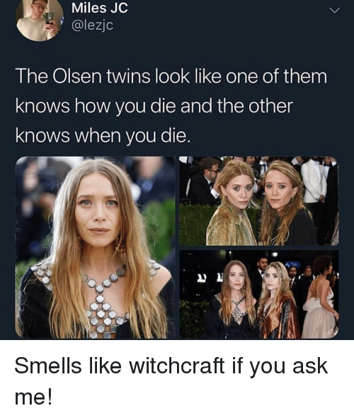Funny, Twins, and How: Miles JC  @lezjc  The Olsen twins look like one of them  knows how you die and the other  knows when you die. Smells like witchcraft if you ask me!