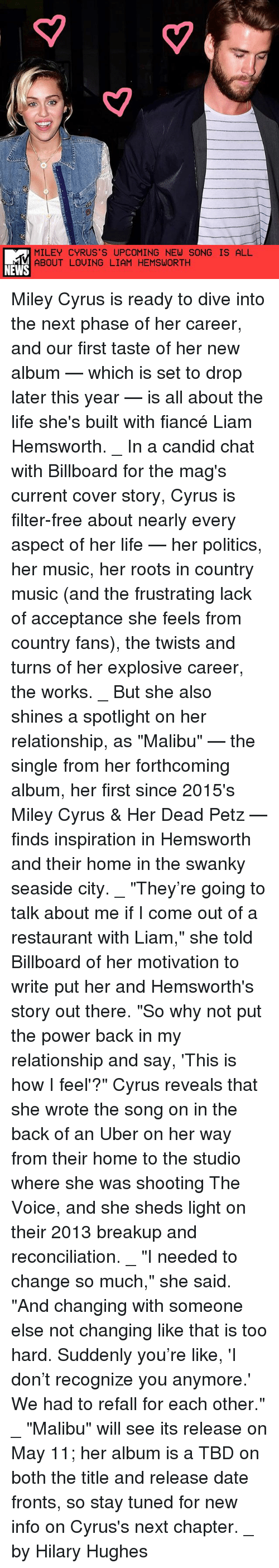 """Candidness: MILEY CYRUS S UPCOMING NEW SONG IS ALL  ABOUT LOVING LIAM HEMSWORTH  NEWS Miley Cyrus is ready to dive into the next phase of her career, and our first taste of her new album — which is set to drop later this year — is all about the life she's built with fiancé Liam Hemsworth. _ In a candid chat with Billboard for the mag's current cover story, Cyrus is filter-free about nearly every aspect of her life — her politics, her music, her roots in country music (and the frustrating lack of acceptance she feels from country fans), the twists and turns of her explosive career, the works. _ But she also shines a spotlight on her relationship, as """"Malibu"""" — the single from her forthcoming album, her first since 2015's Miley Cyrus & Her Dead Petz — finds inspiration in Hemsworth and their home in the swanky seaside city. _ """"They're going to talk about me if I come out of a restaurant with Liam,"""" she told Billboard of her motivation to write put her and Hemsworth's story out there. """"So why not put the power back in my relationship and say, 'This is how I feel'?"""" Cyrus reveals that she wrote the song on in the back of an Uber on her way from their home to the studio where she was shooting The Voice, and she sheds light on their 2013 breakup and reconciliation. _ """"I needed to change so much,"""" she said. """"And changing with someone else not changing like that is too hard. Suddenly you're like, 'I don't recognize you anymore.' We had to refall for each other."""" _ """"Malibu"""" will see its release on May 11; her album is a TBD on both the title and release date fronts, so stay tuned for new info on Cyrus's next chapter. _ by Hilary Hughes"""
