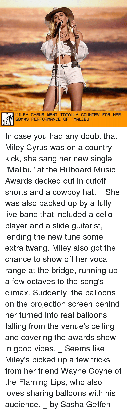 """Decked Out: MILEY CYRUS WENT TOTALLY COUNTRY FOR HER  BBMAS PERFORMANCE OF 'MALIBU'  NEWS In case you had any doubt that Miley Cyrus was on a country kick, she sang her new single """"Malibu"""" at the Billboard Music Awards decked out in cutoff shorts and a cowboy hat. _ She was also backed up by a fully live band that included a cello player and a slide guitarist, lending the new tune some extra twang. Miley also got the chance to show off her vocal range at the bridge, running up a few octaves to the song's climax. Suddenly, the balloons on the projection screen behind her turned into real balloons falling from the venue's ceiling and covering the awards show in good vibes. _ Seems like Miley's picked up a few tricks from her friend Wayne Coyne of the Flaming Lips, who also loves sharing balloons with his audience. _ by Sasha Geffen"""