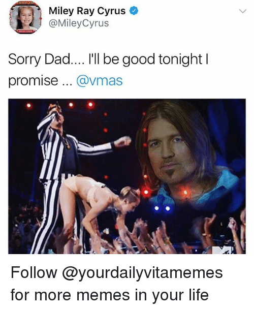 VMAs: Miley Ray Cyrus  @MileyCyrus  Sorry Dad.... I'll be good tonight l  promise .. @vmas Follow @yourdailyvitamemes for more memes in your life