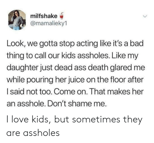 Ass, Bad, and Juice: milfshake  @mamalieky1  Look, we gotta stop acting like it's a bad  thing to call our kids assholes. Like my  daughter just dead ass death glared me  while pouring her juice on the floor after  Isaid not too. Come on. That makes her  an asshole. Don't shame me. I love kids, but sometimes they are assholes