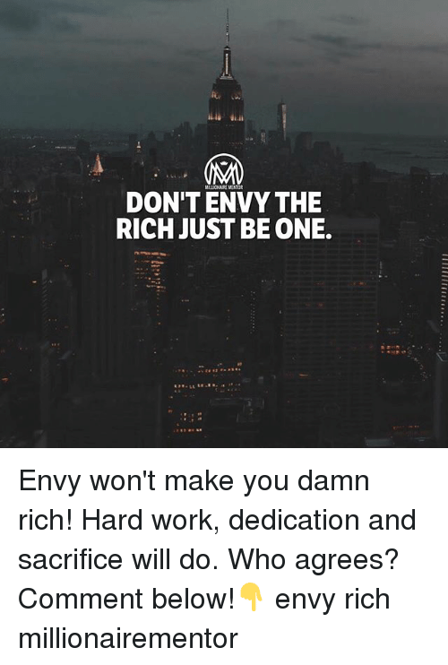 Memes, Work, and 🤖: MILIONAIRE MENT  DON'T ENVY THE  RICH JUST BE ONE. Envy won't make you damn rich! Hard work, dedication and sacrifice will do. Who agrees? Comment below!👇 envy rich millionairementor