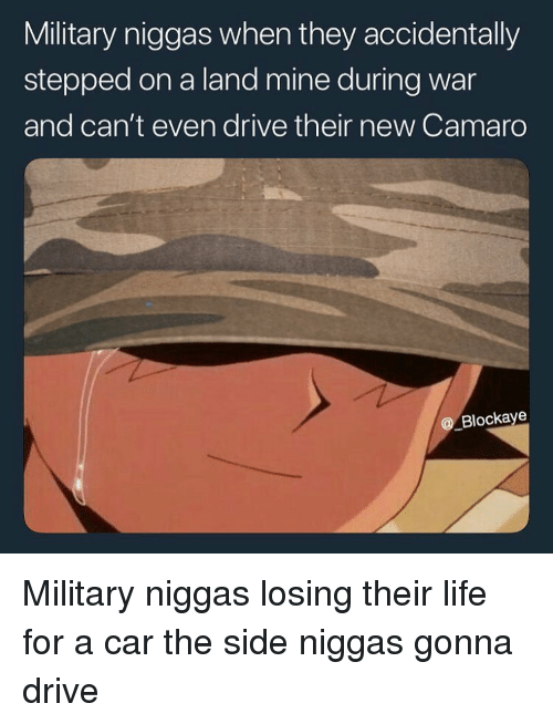 Camaro: Military niggas when they accidentally  stepped on a land mine during war  and can't even drive their new Camaro  @ Blockaye Military niggas losing their life for a car the side niggas gonna drive