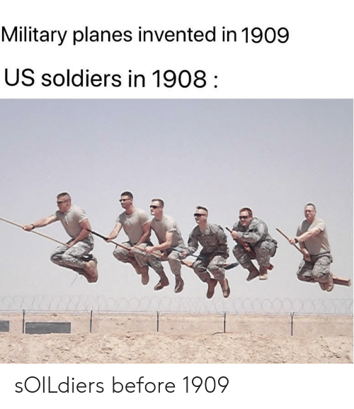 Soldiers, Military, and Planes: Military planes invented in 1909  US soldiers in 1908 sOILdiers before 1909