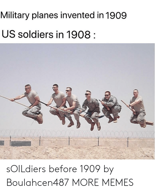 Dank, Memes, and Soldiers: Military planes invented in 1909  US soldiers in 1908 sOILdiers before 1909 by Boulahcen487 MORE MEMES
