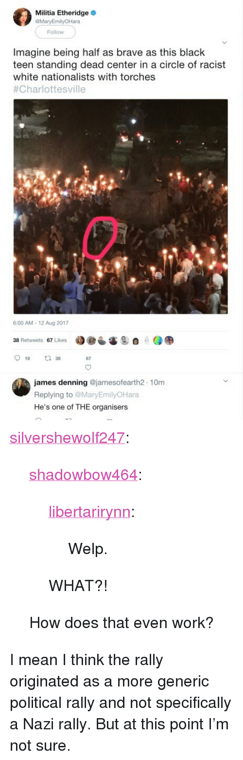 """Militia: Militia Etheridge  MaryEmilyOHara  Follow  Imagine being half as brave as this black  teen standing dead center in a circle of racist  white nationalists with torches  #Charlottesville  6:00 AM- 12 Aug 2017  38 Retweets 67 Likes  67  james denning @jamesofearth2 10m  Replying to MaryEmilyOHara  He's one of THE organisers <p><a href=""""https://silvershewolf247.tumblr.com/post/164149412948/shadowbow464-libertarirynn-welp-what"""" class=""""tumblr_blog"""">silvershewolf247</a>:</p>  <blockquote><p><a href=""""http://shadowbow464.tumblr.com/post/164149222383/libertarirynn-welp-what"""" class=""""tumblr_blog"""">shadowbow464</a>:</p>  <blockquote><p><a href=""""https://libertarirynn.tumblr.com/post/164149175849/welp"""" class=""""tumblr_blog"""">libertarirynn</a>:</p>  <blockquote><p>Welp.</p></blockquote>  <p>WHAT?!</p></blockquote>  <p>How does that even work?</p></blockquote>  <p>I mean I think the rally originated as a more generic political rally and not specifically a Nazi rally. But at this point I&rsquo;m not sure.</p>"""
