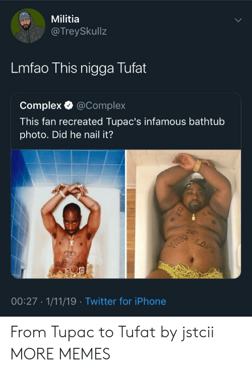 Militia: Militia  @TreySkullz  Lmfao This nigga Tufat  Complex @Complex  This fan recreated Tupac's infamous bathtub  photo. Did he nail it?  00:27 1/11/19 Twitter for iPhone From Tupac to Tufat by jstcii MORE MEMES