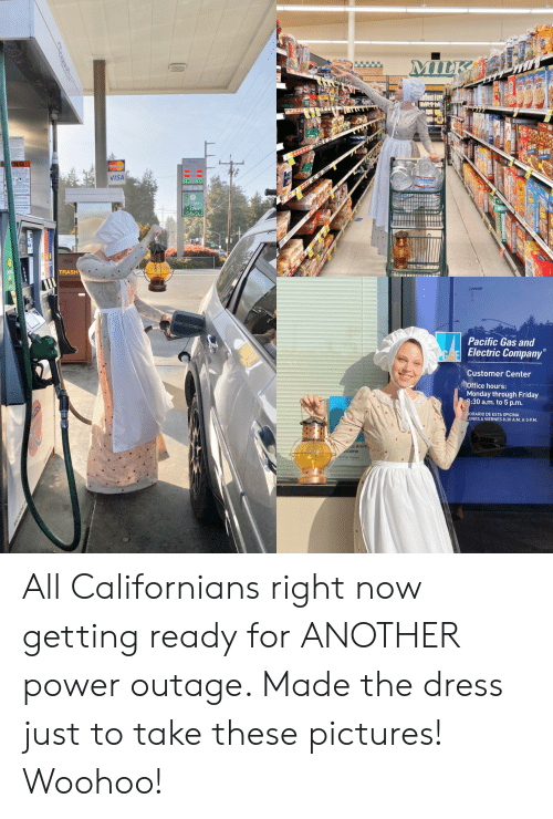 Friday, The Dress, and Trash: MILK  AAAAA  VISA  Bean  TRASH  Pacific Gas and  Electric Company  Customer Center  Office hours:  Monday through Friday  8:30 a.m. to 5 p.m.  ORARIO DE ESTA OFICINA  UNES A VIERNES 8:30 A.M. A 5 P.M  ce Anim  lcome All Californians right now getting ready for ANOTHER power outage. Made the dress just to take these pictures! Woohoo!