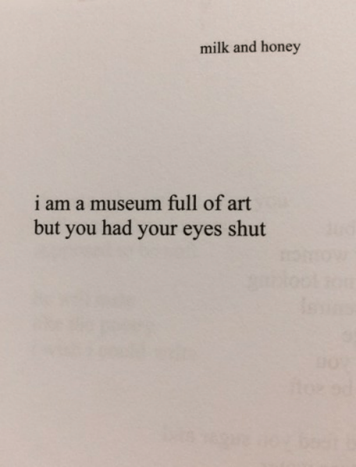 Art, Honey, and Milk: milk and honey  i am a museum full of art  but you had your eyes shut