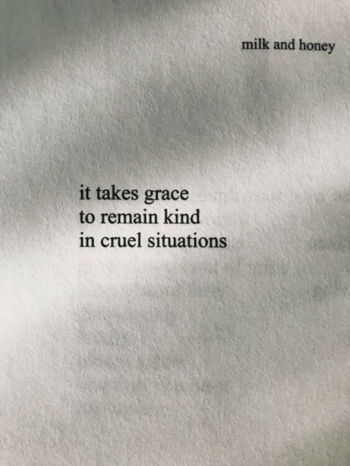 situations: milk and honey  it takes grace  to remain kind  in cruel situations