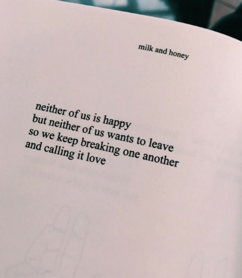 W E: milk and honey  neither of us is happy  but neither of us wants to leave  so w  e keep breaking one another  and calling it love