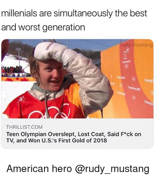 Overslept: millenials are simultaneously the best  and worst generation  rudy mustang  80  THRILLIST.COMM  Teen Olympian Overslept, Lost Coat, Said F*ck on  TV, and Won U.S.'s First Gold of 2018 American hero @rudy_mustang