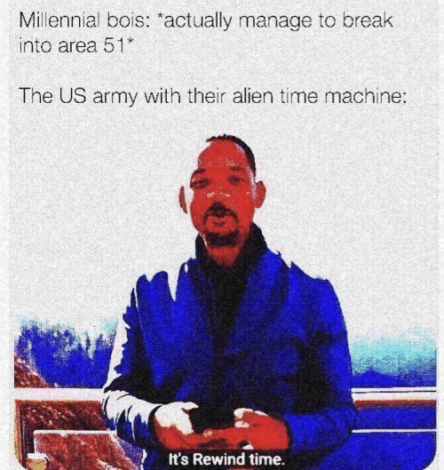 time machine: Millennial bois: actually manage to break  into area 51  The US army with their alien time machine:  It's Rewind time.