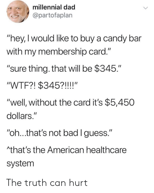 "Hey I: millennial dad  @partofaplan  ""hey,I would like to buy a candy bar  with my membership card.""  ""sure thing. that will be $345.""  ""WTF?! $345?!!!!""  ""well, without the card it's $5,450  dollars.""  ""oh..that's not bad lguess.""  that's the American healthcare  system The truth can hurt"