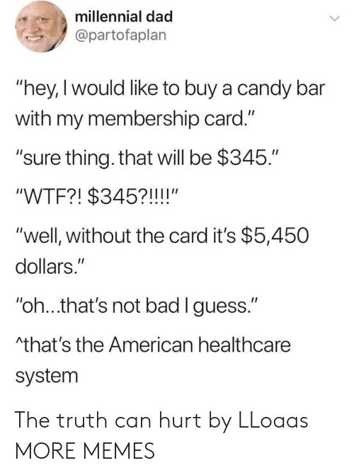 "Hey I: millennial dad  @partofaplan  ""hey,I would like to buy a candy bar  with my membership card.""  ""sure thing. that will be $345.""  ""WTF?! $345?!!!!""  ""well, without the card it's $5,450  dollars.""  ""oh..that's not bad lguess.""  that's the American healthcare  system The truth can hurt by LLoaas MORE MEMES"
