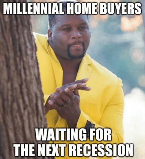 recession: MILLENNIAL HOME BUYERS  WAITING FOR  THE NEXT RECESSION