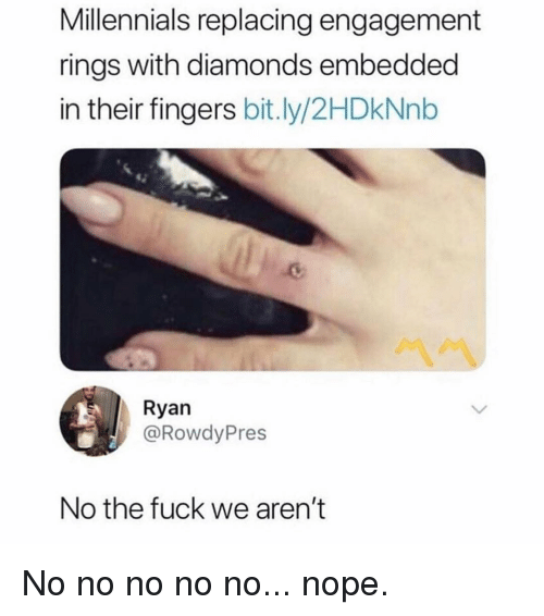 No Nope: Millennials replacing engagement  rings with diamonds embedded  in their fingers bit.ly/2HDkNnb  Ryan  @RowdyPres  No the fuck we aren't No no no no no... nope.