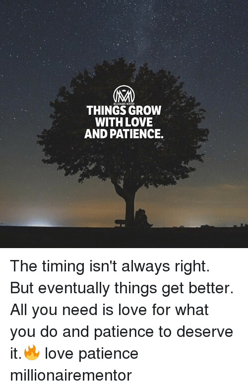 Love, Memes, and Patience: MILLICNAIREMENTOR  THINGS GROW  WITH LOVE  AND PATIENCE. The timing isn't always right. But eventually things get better. All you need is love for what you do and patience to deserve it.🔥 love patience millionairementor