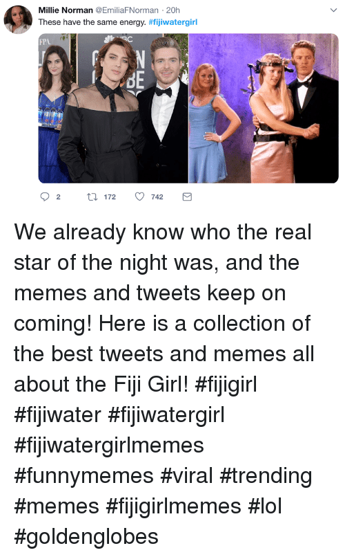 Norman: Millie Norman @EmiliaFNorman 20h  These have the same energy. #fijiwatergirl  FP  re We already know who the real star of the night was, and the memes and tweets keep on coming! Here is a collection of the best tweets and memes all about the Fiji Girl! #fijigirl #fijiwater #fijiwatergirl #fijiwatergirlmemes #funnymemes #viral #trending #memes #fijigirlmemes #lol #goldenglobes