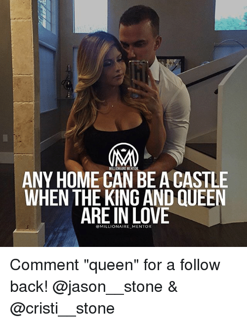 """Love, Memes, and Queen: MILLIOHAIRE MENTOR  ANY HOME CAN BE ACASTLE  WHEN THE KING AND QUEEN  ARE IN LOVE  MILLIONAIRE MENTOR Comment """"queen"""" for a follow back! @jason__stone & @cristi__stone"""