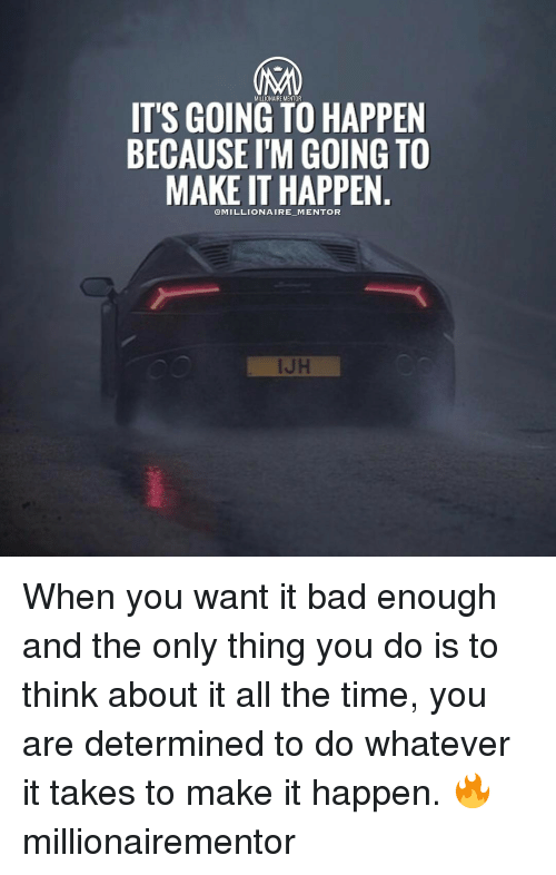 determinant: MILLIONAIRE MENT  IT'S GOING TO HAPPEN  BECAUSE I'M GOING TO  MAKE IT HAPPEN  @MILLIONAIRE-M ENTOR When you want it bad enough and the only thing you do is to think about it all the time, you are determined to do whatever it takes to make it happen. 🔥 millionairementor