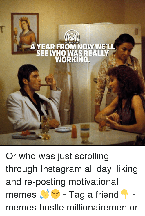 Motivational Memes: MILLIONAIRE MENTOR  A YEAR FROM NOW WELL  SEEWHO WASREALLY  WORKING. Or who was just scrolling through Instagram all day, liking and re-posting motivational memes 👋😏 - Tag a friend👇 - memes hustle millionairementor