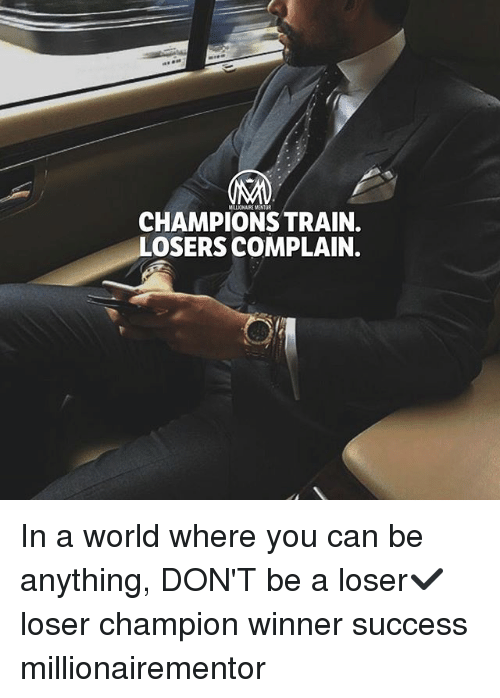 Complainer: MILLIONAIRE MENTOR  CHAMPIONS TRAIN  LOSERS COMPLAIN. In a world where you can be anything, DON'T be a loser✔️ loser champion winner success millionairementor