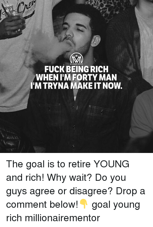 Being rich: MILLIONAIRE MENTOR  FUCK BEING RICH  WHEN T'MFORTY MAN  I'M TRYNA MAKE IT NOW. The goal is to retire YOUNG and rich! Why wait? Do you guys agree or disagree? Drop a comment below!👇 goal young rich millionairementor