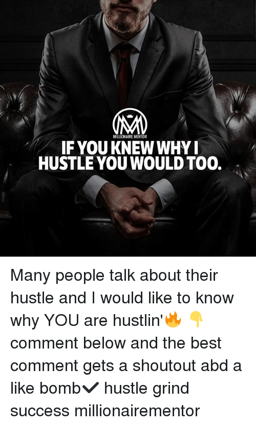 Memes, Best, and Hustlin: MILLIONAIRE MENTOR  IF YOU KNEW WHYI  HUSTLE YOU WOULD TOO. . Many people talk about their hustle and I would like to know why YOU are hustlin'🔥 👇comment below and the best comment gets a shoutout abd a like bomb✔️ hustle grind success millionairementor