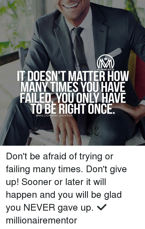 You Have Failed: MILLIONAIRE MENTOR  IT DOESNT MATTER HOW  MANY TIMES YOU HAVE  FAILED. YOU ONLY HAVE  TO BE RIGHT ONCE  @MILLIONAIRE-MENTOR Don't be afraid of trying or failing many times. Don't give up! Sooner or later it will happen and you will be glad you NEVER gave up. ✔️ millionairementor