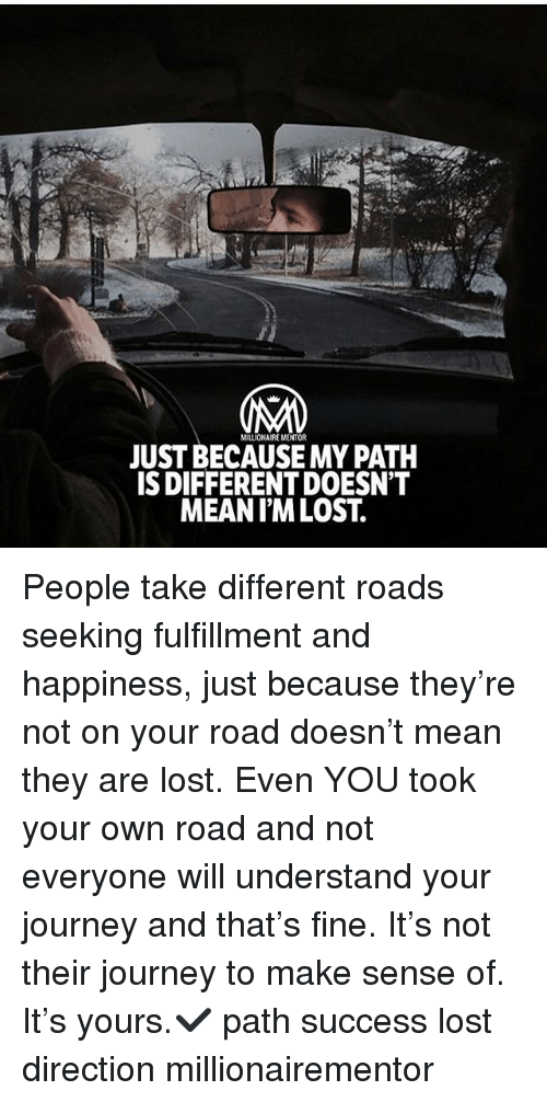 Understandably: MILLIONAIRE MENTOR  JUST BECAUSE MY PATH  S DIFFERENT DOESN'T  MEANIM LOST. People take different roads seeking fulfillment and happiness, just because they're not on your road doesn't mean they are lost. Even YOU took your own road and not everyone will understand your journey and that's fine. It's not their journey to make sense of. It's yours.✔️ path success lost direction millionairementor