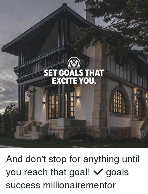 Excite: MILLIONAIRE MENTOR  SET GOALS THAT  EXCITE YOU. And don't stop for anything until you reach that goal! ✔️ goals success millionairementor