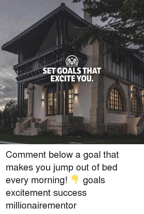 Excite: MILLIONAIRE MENTOR  SET GOALS THAT  EXCITE YOU. Comment below a goal that makes you jump out of bed every morning! 👇 goals excitement success millionairementor