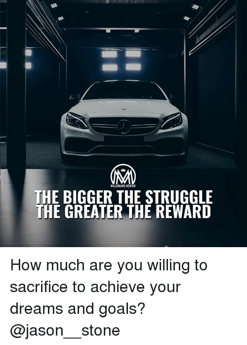 Goals, Memes, and Struggle: MILLIONAIRE MENTOR  THE BIGGER THE STRUGGLE  THE GREATER THE REWARD How much are you willing to sacrifice to achieve your dreams and goals? @jason__stone