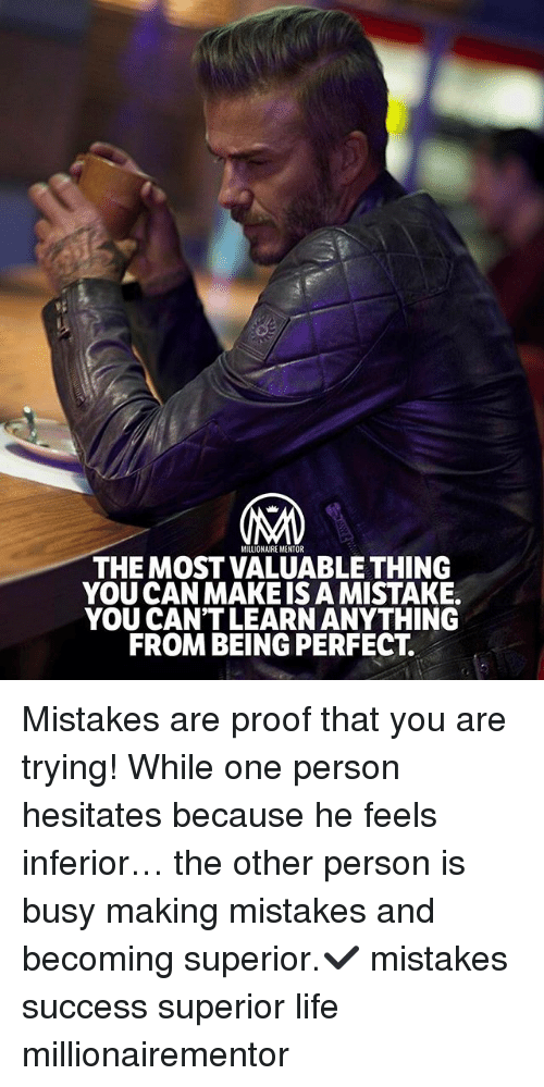 Proofs: MILLIONAIRE MENTOR  THE MOST VALUABLE THING  YOU CAN MAKEIS A MISTAKE.  YOU CAN'T LEARN ANYTHING  FROM BEING PERFECT. Mistakes are proof that you are trying! While one person hesitates because he feels inferior… the other person is busy making mistakes and becoming superior.✔️ mistakes success superior life millionairementor