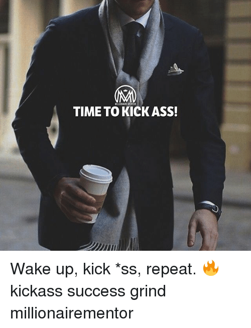 Ass, Memes, and Time: MILLIONAIRE MENTOR  TIME TO KICK ASS! Wake up, kick *ss, repeat. 🔥 kickass success grind millionairementor