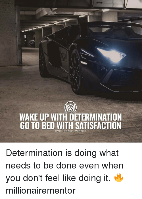 determinant: MILLIONAIRE MENTOR  WAKE UP WITH DETERMINATION  GO TO BED WITH SATISFACTION  @MILLIONAIRE MENTOR Determination is doing what needs to be done even when you don't feel like doing it. 🔥 millionairementor
