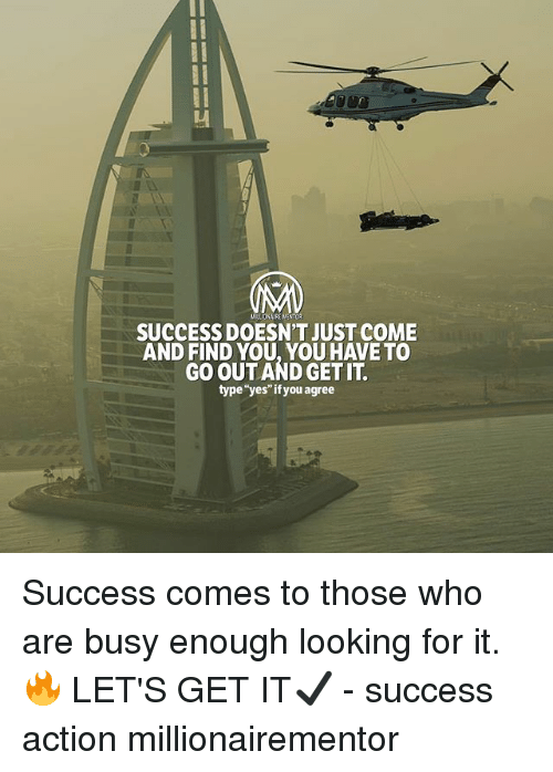 "Memes, Success, and 🤖: MILLIONAIRE NENTOR  SUCCESS DOESN'T JUST COME  AND FIND YOU, YOU HAVE TO  GO OUT AND GET IT  type""yes""if you agree Success comes to those who are busy enough looking for it. 🔥 LET'S GET IT✔️ - success action millionairementor"
