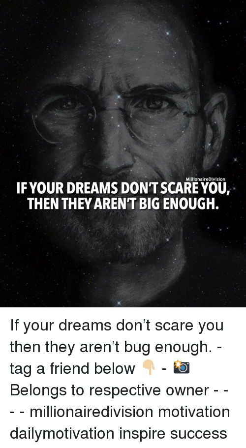 tag a friend: MillionaireDivision  IFYOUR DREAMS DON'T SCARE YOU,  THEN THEY ARENT BIG ENQUGH. If your dreams don't scare you then they aren't bug enough. - tag a friend below 👇🏼 - 📸 Belongs to respective owner - - - - millionairedivision motivation dailymotivation inspire success